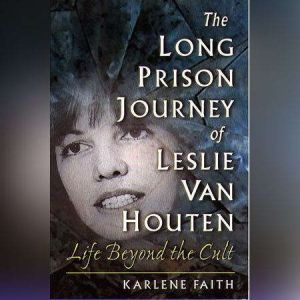 The Long Prison Journey of Leslie van Houten Life Beyond the Cult, Karlene Faith