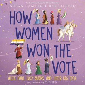 How Women Won the Vote Alice Paul, Lucy Burns, and Their Big Idea, Susan Campbell Bartoletti