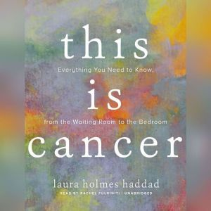 This Is Cancer: Everything You Need to Know, from the Waiting Room to the Bedroom, Laura Holmes Haddad