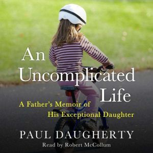 An Uncomplicated Life: A Father's Memoir of His Exceptional Daughter, Paul Daugherty