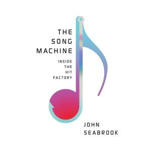 The Song Machine Inside the Hit Factory, John Seabrook
