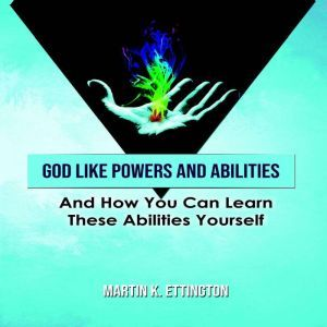 God Like Powers & Abilities: And How you can learn these Abilities Yourself, Martin K. Ettington