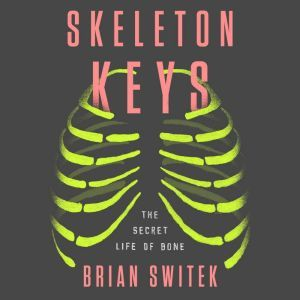 Skeleton Keys The Secret Life of Bone, Brian Switek