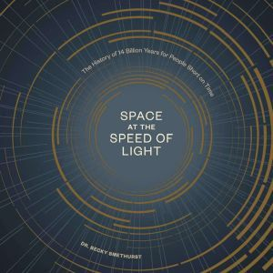 Space at the Speed of Light The History of 14 Billion Years for People Short on Time, Dr. Becky Smethurst