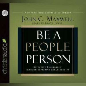 Be a People Person: Effective Leadership Through Effective Relationships, John C. Maxwell