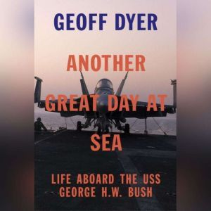 Another Great Day at Sea Life Aboard the USS George H.W. Bush, Geoff Dyer