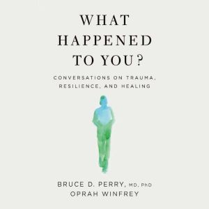 What Happened to You? Conversations on Trauma, Resilience, and Healing, Oprah Winfrey