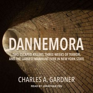 Dannemora Two Escaped Killers, Three Weeks of Terror, and the Largest Manhunt Ever in New York State, Charles A. Gardner