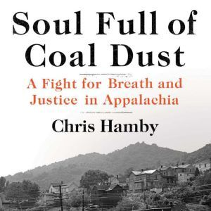 Soul Full of Coal Dust A Fight for Breath and Justice in Appalachia, Chris Hamby