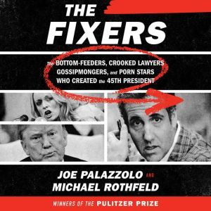 The Fixers The Bottom-Feeders, Crooked Lawyers, Gossipmongers, and Porn Stars Who Created the 45th President, Joe Palazzolo
