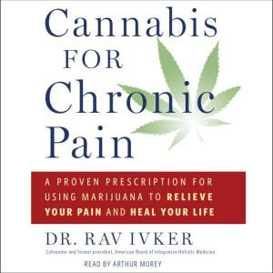 Cannabis for Chronic Pain: A Proven Prescription for Using Marijuana to Relieve Your Pain and Heal Your Life, Rav Ivker