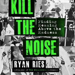 Kill the Noise: Finding Meaning Above the Madness, Ryan Ries