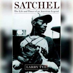 Satchel: The Life and Times of an American Legend, Larry Tye