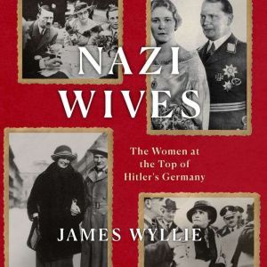 Nazi Wives The Women at the Top of Hitler's Germany, James Wyllie
