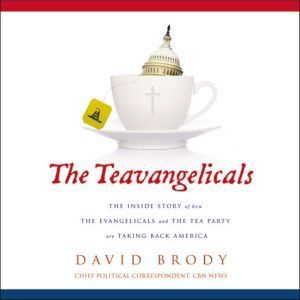 The Teavangelicals: The Inside Story of How the Evangelicals and the Tea Party are Taking Back America, David Brody