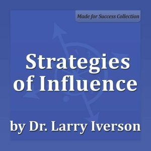 Strategies of Influence: Persuasion Strategies for Rapid Buy-in, Dr. Larry Iverson