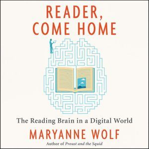 Reader, Come Home The Reading Brain in a Digital World, Maryanne Wolf