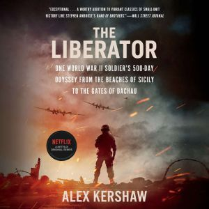 The Liberator: One World War II Soldier's 500-Day Odyssey from the Beaches of Sicily to the Gates of Dachau, Alex Kershaw