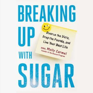 Breaking Up With Sugar: Divorce the Diets, Drop the Pounds, and Live Your Best Life, Molly Carmel