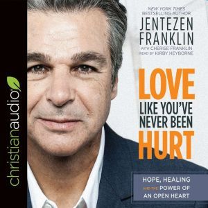 Love Like You've Never Been Hurt: Hope, Healing and the Power of an Open Heart, Jentezen Franklin