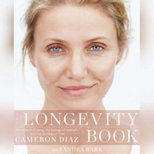 The Longevity Book The Science of Aging, the Biology of Strength, and the Privilege of Time, Cameron Diaz