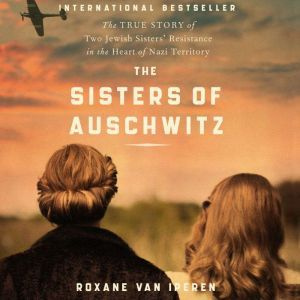 The Sisters of Auschwitz: The True Story of Two Jewish Sisters' Resistance in the Heart of Nazi Territory, Roxane van Iperen