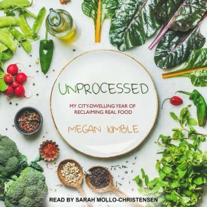 Unprocessed: My City-Dwelling Year of Reclaiming Real Food, Megan Kimble
