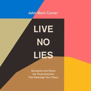 Live No Lies: Recognize and Resist the Three Enemies That Sabotage Your Peace, John Mark Comer
