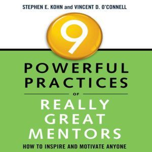 9 Powerful Practices of Really Great Mentors How to Inspire and Motivate Anyone, Stephen Kohn