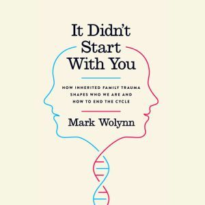 It Didn't Start With You How Inherited Family Trauma Shapes Who We Are and How to End the Cycle, Mark Wolynn