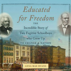 Educated for Freedom: The Incredible Story of Two Fugitive Schoolboys who Grew Up to Change a Nation, Anna Mae Duane