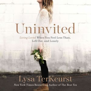 Uninvited Living Loved When You Feel Less Than, Left Out, and Lonely, Lysa TerKeurst