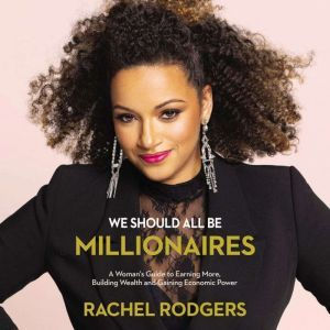 We Should All Be Millionaires A Woman's Guide to Earning More, Building Wealth, and Gaining Economic Power, Rachel Rodgers