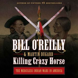 Killing Crazy Horse The Merciless Indian Wars in America, Bill O'Reilly