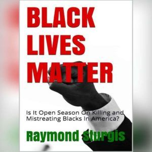 BLACK LIVES MATTER: Is It Open Season On Killing and Mistreating Blacks In America?, Raymond Sturgis