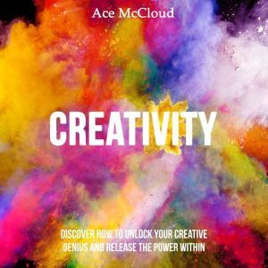Creativity: Discover How To Unlock Your Creative Genius And Release The Power Within, Ace McCloud