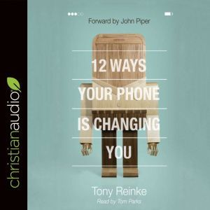 12 Ways Your Phone Is Changing You, Tony Reinke