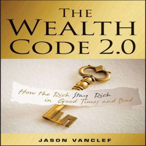The Wealth Code 2.0 How the Rich Stay Rich in Good Times and Bad, Jason Vanclef