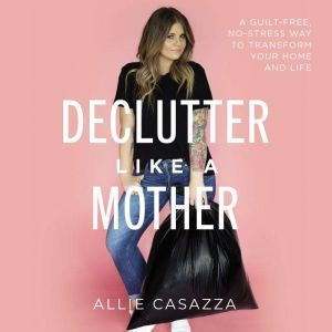Declutter Like a Mother: A Guilt-Free, No-Stress Way to Transform Your Home and Your Life, Allie Casazza