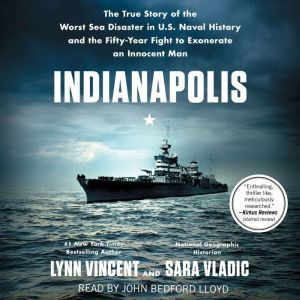 Indianapolis The True Story of the Worst Sea Disaster in U.S. Naval History and the Fifty-Year Fight to Exonerate an Innocent Man, Lynn Vincent