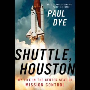 Shuttle, Houston My Life in the Center Seat of Mission Control, Paul Dye