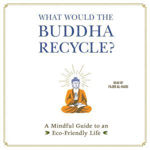 What Would the Buddha Recycle?: A Mindful Guide to an Eco-Friendly Life, Adams Media