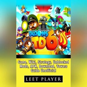 Bloons TD 6 Game, Wiki, Strategy, Unblocked, Mods, APK, Download, Towers, Guide Unofficial, Leet Player