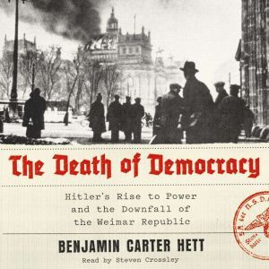 The Death of Democracy Hitler's Rise to Power and the Downfall of the Weimar Republic, Benjamin Carter Hett