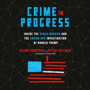 Crime in Progress Inside the Steele Dossier and the Fusion GPS Investigation of Donald Trump, Glenn Simpson