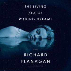 The Living Sea of Waking Dreams A novel, Richard Flanagan