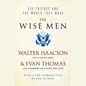 The Wise Men: Six Friends and the World They Made, Walter Isaacson