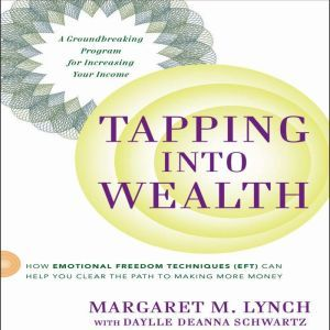 Tapping Into Wealth: How Emotional Freedom Technique (EFT) Can Help You Clear the Path to Making More Money, Margaret M. Lynch