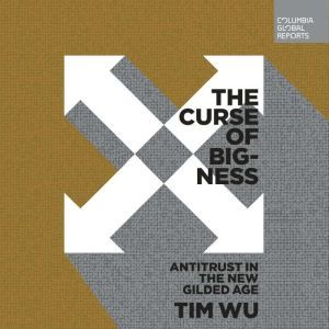 The Curse of Bigness Antitrust in the New Gilded Age, Tim Wu