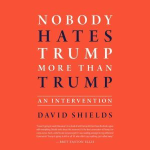 Nobody Hates Trump More Than Trump: An Intervention, David Shields